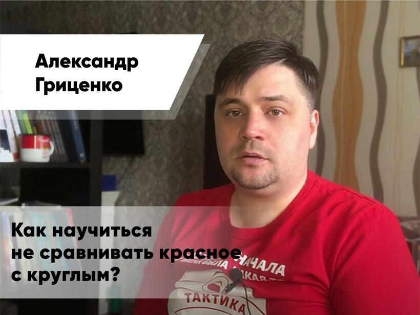 Александр Гриценко: Как научиться не сравнивать красное с круглым?