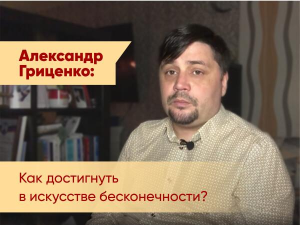 Александр Гриценко: Как достигнуть в искусстве бесконечности?